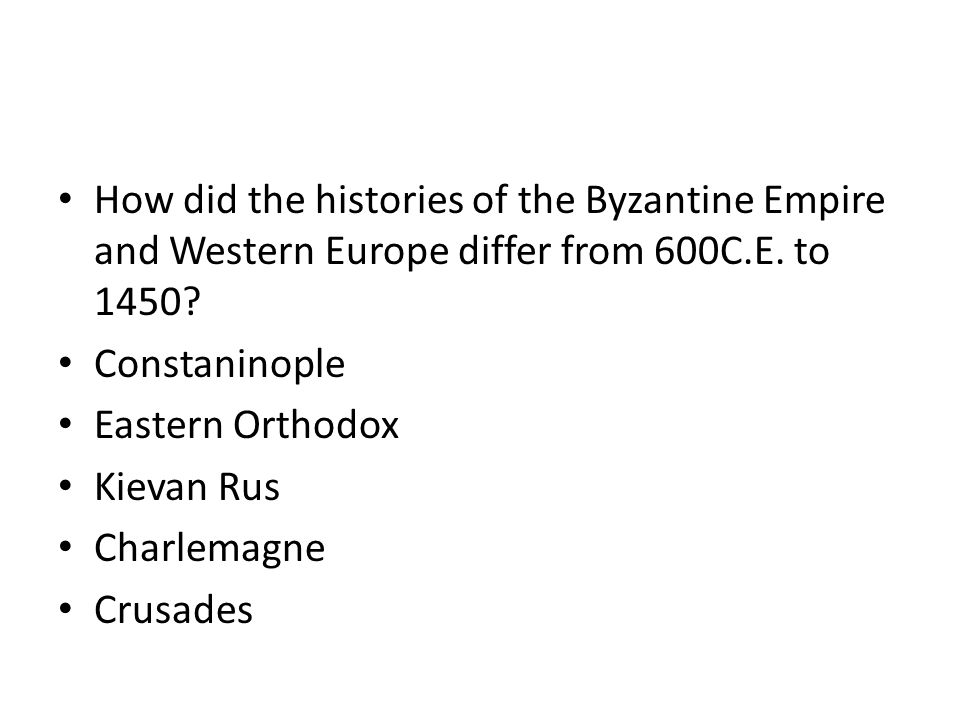 How did the histories of the Byzantine Empire and Western Europe differ from 600C.E. to 1450? Constaninople Eastern Orthodox Kievan Rus Charlemagne Cr