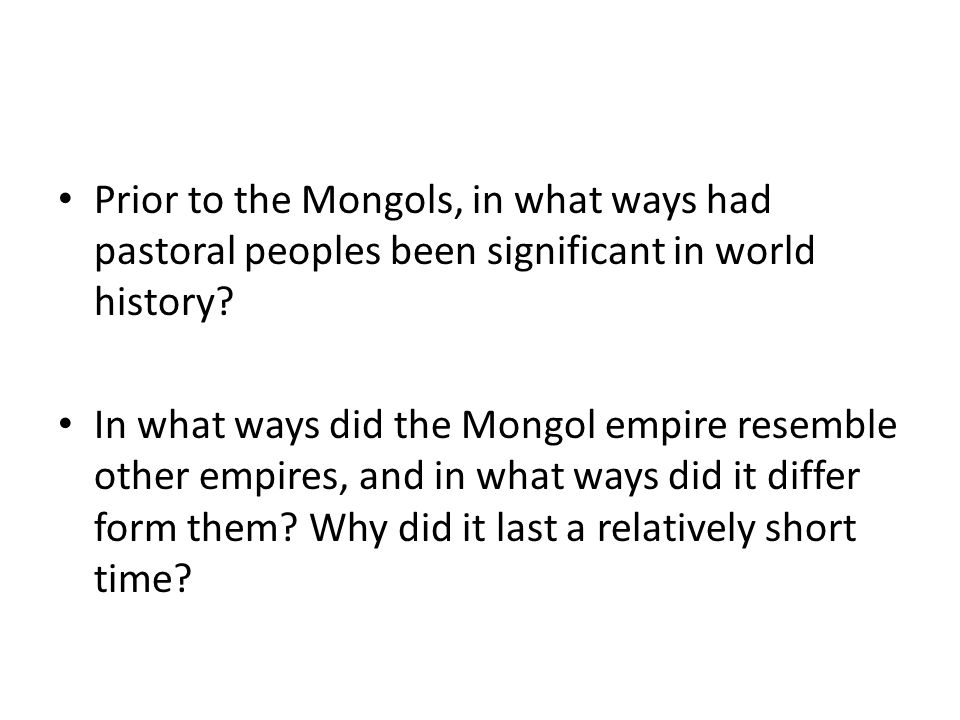 Prior to the Mongols, in what ways had pastoral peoples been significant in world history? In what ways did the Mongol empire resemble other empires,
