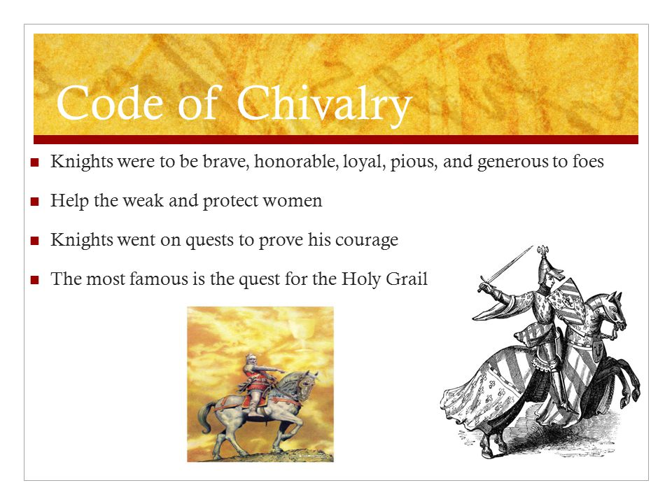 Code of Chivalry Knights were to be brave, honorable, loyal, pious, and generous to foes Help the weak and protect women Knights went on quests to pro