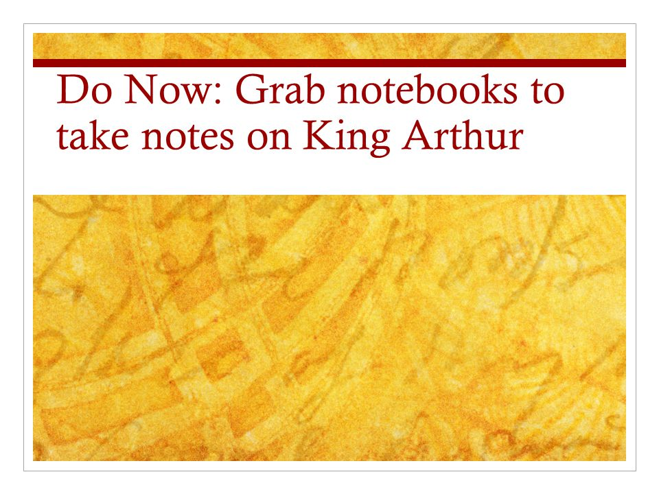 Do Now: Grab notebooks to take notes on King Arthur