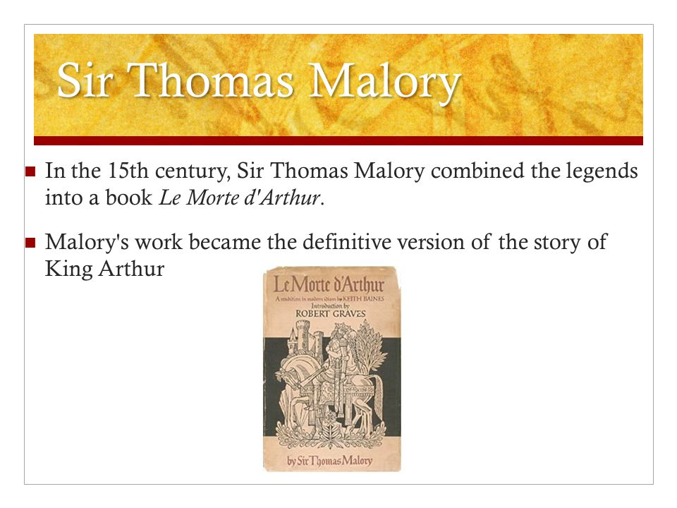 Sir Thomas Malory In the 15th century, Sir Thomas Malory combined the legends into a book Le Morte d'Arthur. Malory's work became the definitive versi