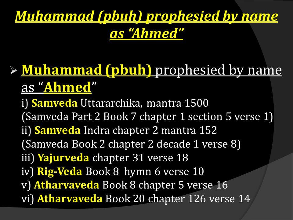 "Muhammad (pbuh) prophesied by name as ""Ahmed""  Muhammad (pbuh) prophesied by name as ""Ahmed"" i) Samveda Uttararchika, mantra 1500 (Samveda Part 2 Boo"