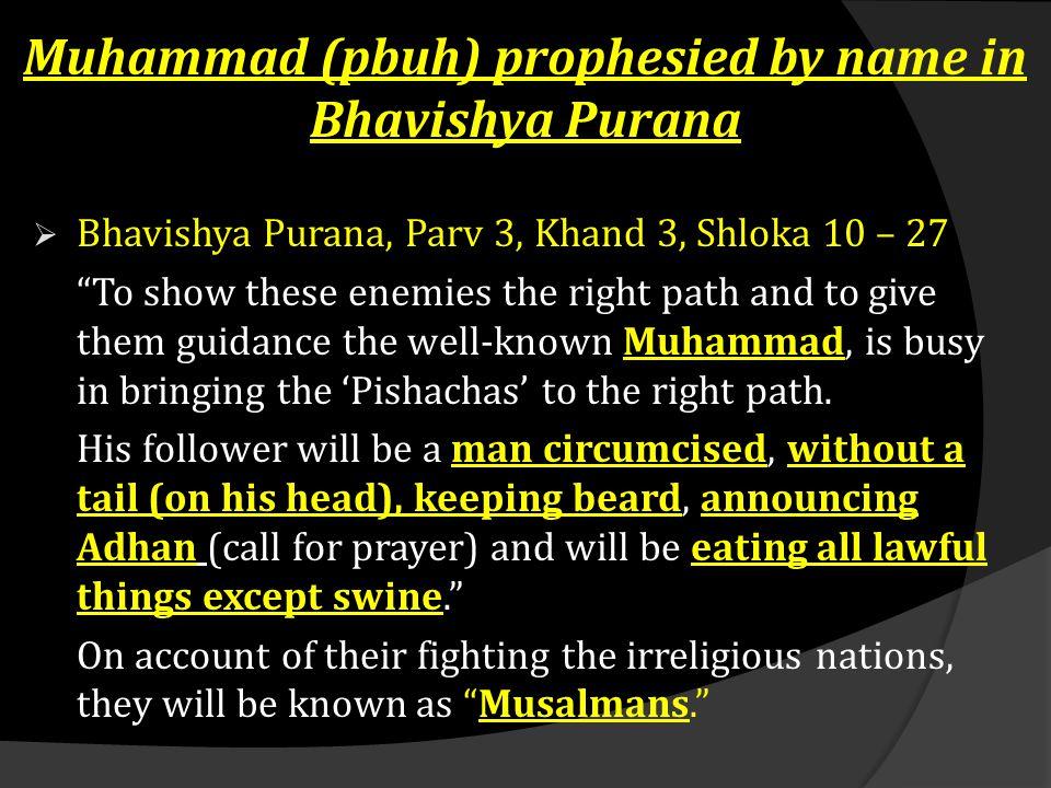 "Muhammad (pbuh) prophesied by name in Bhavishya Purana  Bhavishya Purana, Parv 3, Khand 3, Shloka 10 – 27 ""To show these enemies the right path and t"