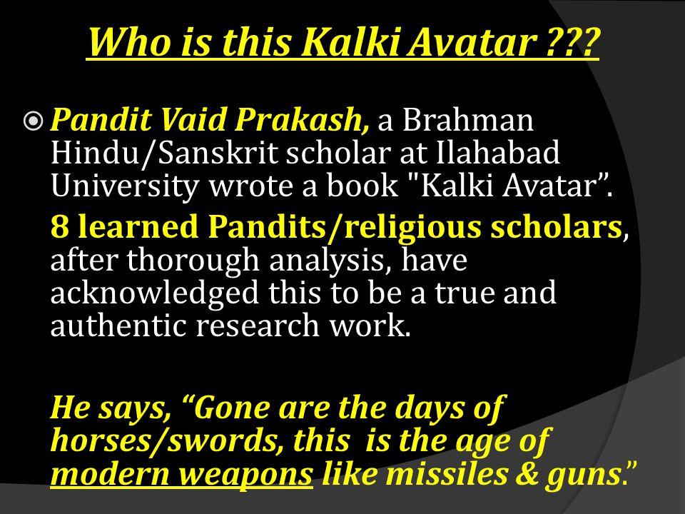 Who is this Kalki Avatar ???  Pandit Vaid Prakash, a Brahman Hindu/Sanskrit scholar at Ilahabad University wrote a book