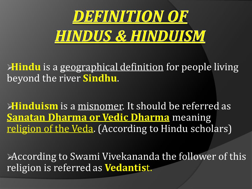  Hindu is a geographical definition for people living beyond the river Sindhu.  Hinduism is a misnomer. It should be referred as Sanatan Dharma or V