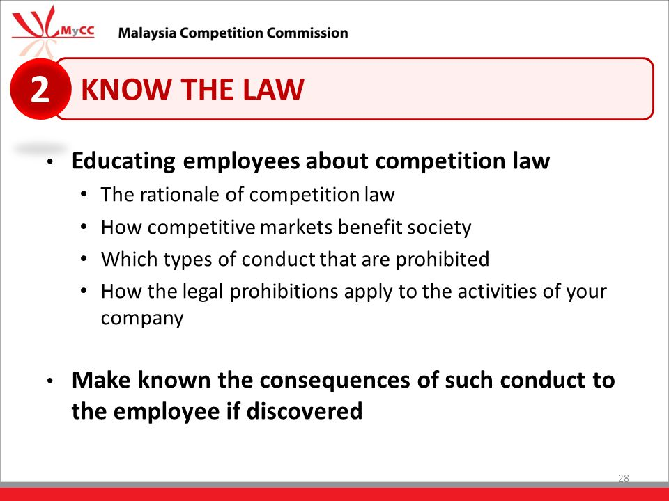 28 KNOW THE LAW 2 Educating employees about competition law The rationale of competition law How competitive markets benefit society Which types of conduct that are prohibited How the legal prohibitions apply to the activities of your company Make known the consequences of such conduct to the employee if discovered