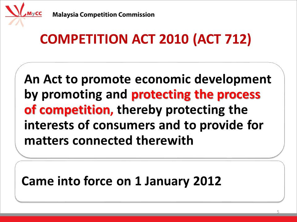 COMPETITION ACT 2010 (ACT 712) protecting the process of competition An Act to promote economic development by promoting and protecting the process of competition, thereby protecting the interests of consumers and to provide for matters connected therewith Came into force on 1 January 2012 5