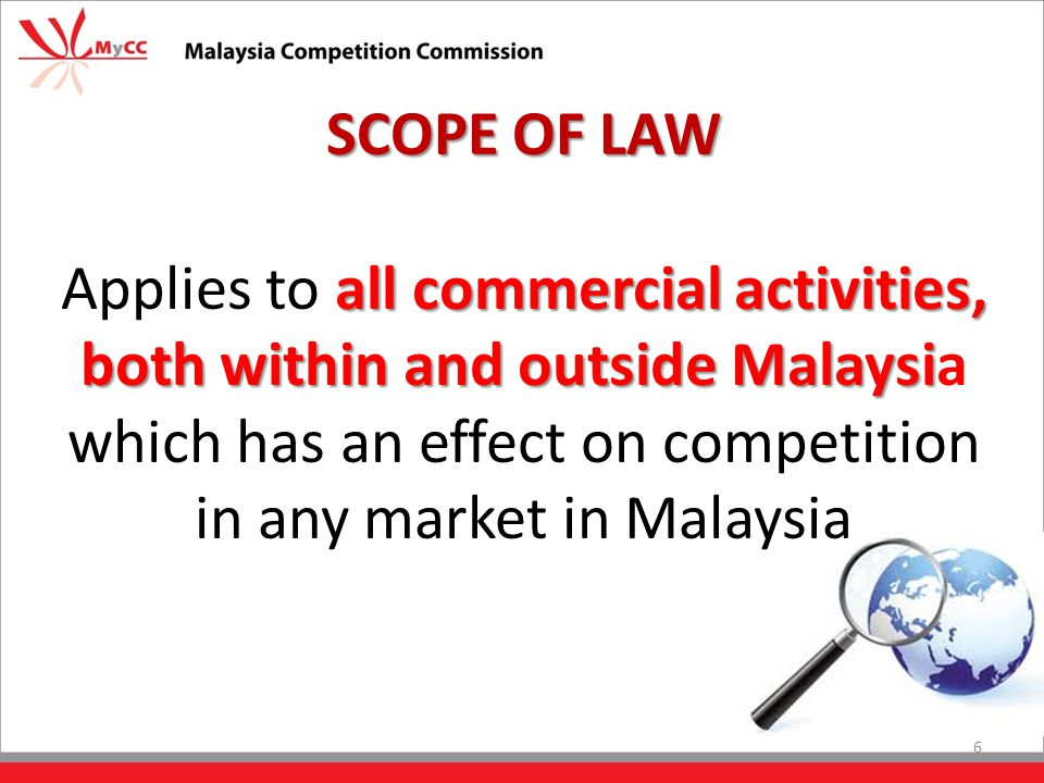 SCOPE OF LAW all commercial activities, both within and outside Malaysi Applies to all commercial activities, both within and outside Malaysia which has an effect on competition in any market in Malaysia 6