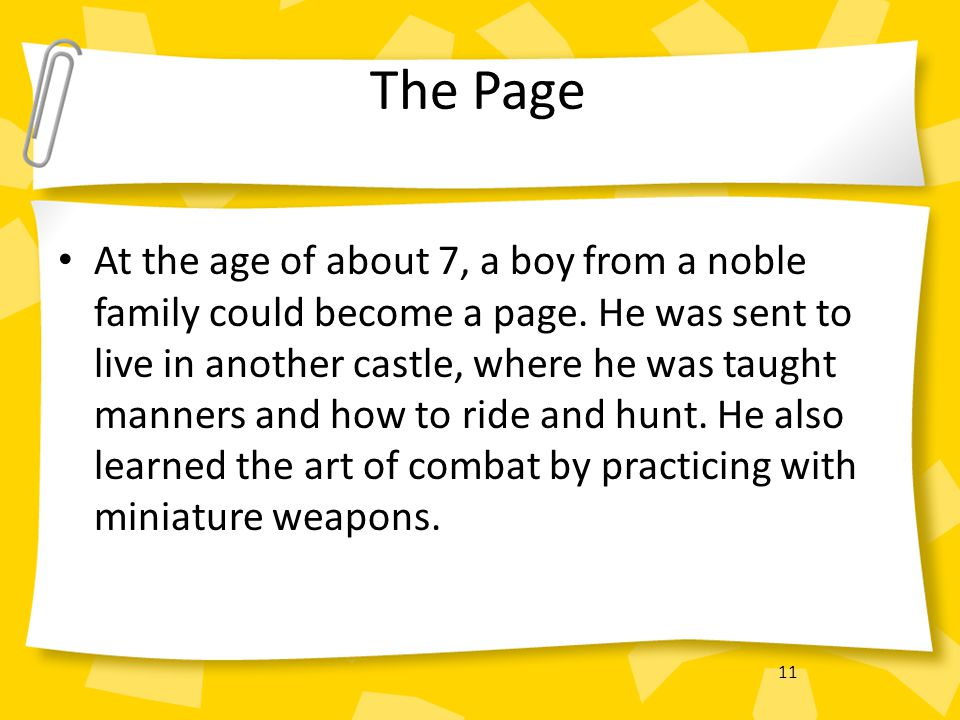 11 The Page At the age of about 7, a boy from a noble family could become a page. He was sent to live in another castle, where he was taught manners a