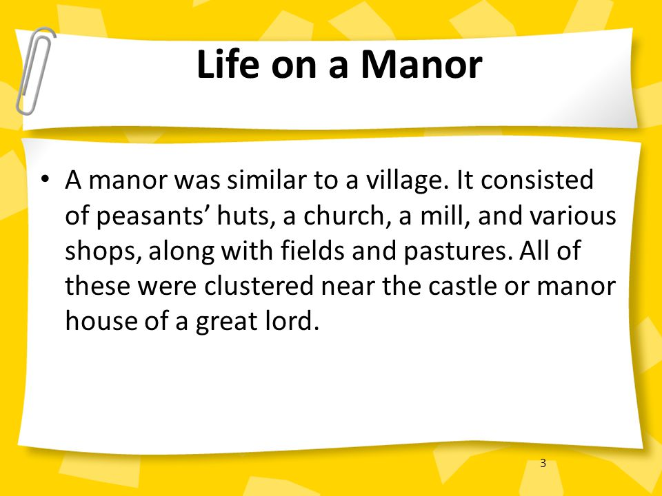 3 Life on a Manor A manor was similar to a village. It consisted of peasants' huts, a church, a mill, and various shops, along with fields and pasture