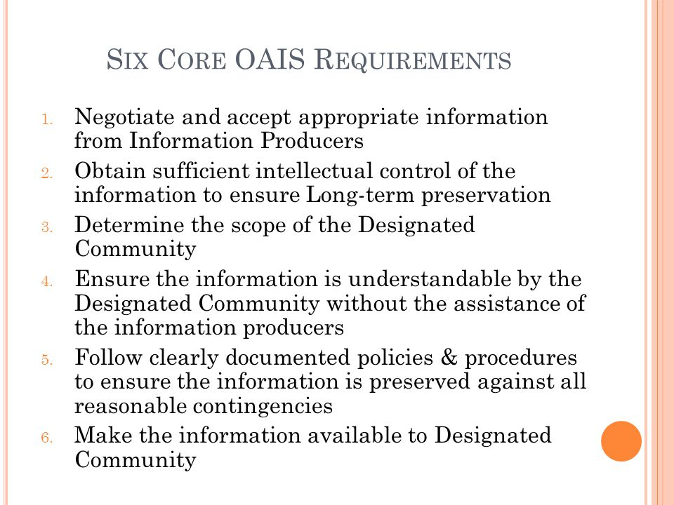 S IX C ORE OAIS R EQUIREMENTS 1. Negotiate and accept appropriate information from Information Producers 2. Obtain sufficient intellectual control of