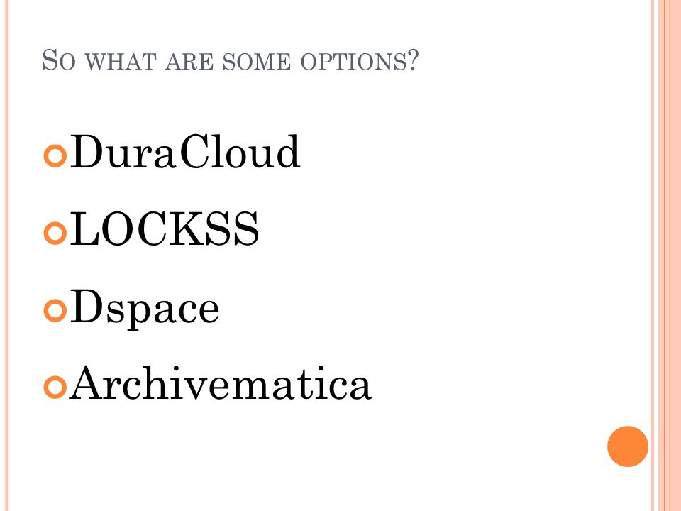 S O WHAT ARE SOME OPTIONS DuraCloud LOCKSS Dspace Archivematica