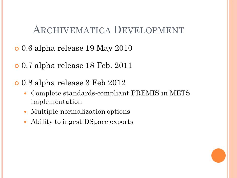 A RCHIVEMATICA D EVELOPMENT 0.6 alpha release 19 May 2010 0.7 alpha release 18 Feb. 2011 0.8 alpha release 3 Feb 2012 Complete standards-compliant PRE