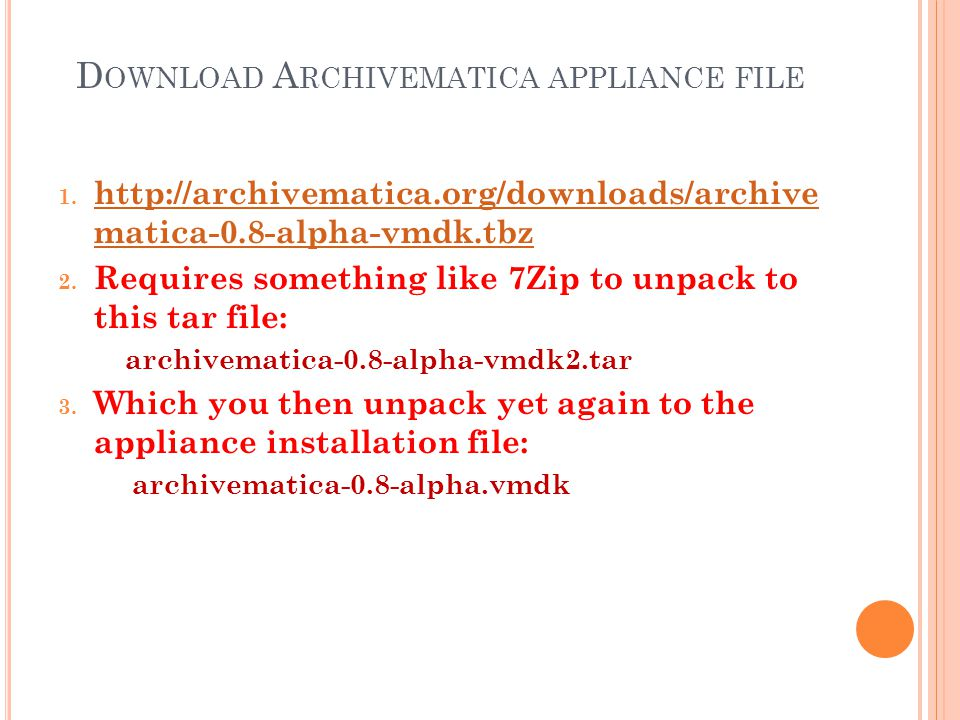 D OWNLOAD A RCHIVEMATICA APPLIANCE FILE 1. http://archivematica.org/downloads/archive matica-0.8-alpha-vmdk.tbz http://archivematica.org/downloads/arc