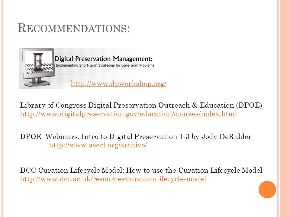R ECOMMENDATIONS : http://www.dpworkshop.org/ DPOE Webinars: Intro to Digital Preservation 1-3 by Jody DeRidder http://www.aserl.org/archive/ Library of Congress Digital Preservation Outreach & Education (DPOE) http://www.digitalpreservation.gov/education/courses/index.html http://www.digitalpreservation.gov/education/courses/index.html DCC Curation Lifecycle Model: How to use the Curation Lifecycle Model http://www.dcc.ac.uk/resources/curation-lifecycle-model