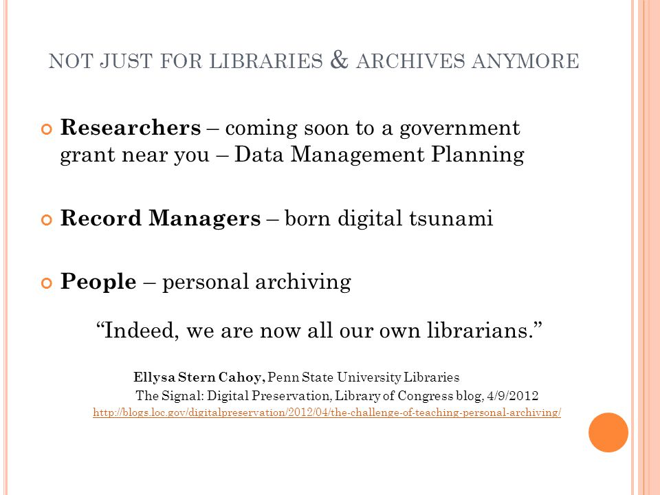NOT JUST FOR LIBRARIES & ARCHIVES ANYMORE Researchers – coming soon to a government grant near you – Data Management Planning Record Managers – born digital tsunami People – personal archiving Indeed, we are now all our own librarians. Ellysa Stern Cahoy, Penn State University Libraries The Signal: Digital Preservation, Library of Congress blog, 4/9/2012 http://blogs.loc.gov/digitalpreservation/2012/04/the-challenge-of-teaching-personal-archiving/