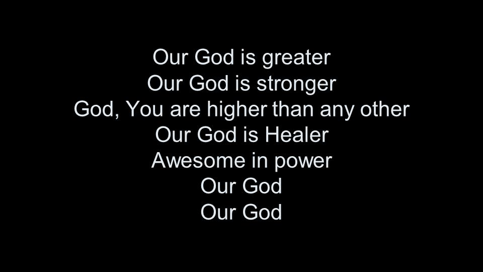 Our God is greater Our God is stronger God, You are higher than any other Our God is Healer Awesome in power Our God Our God