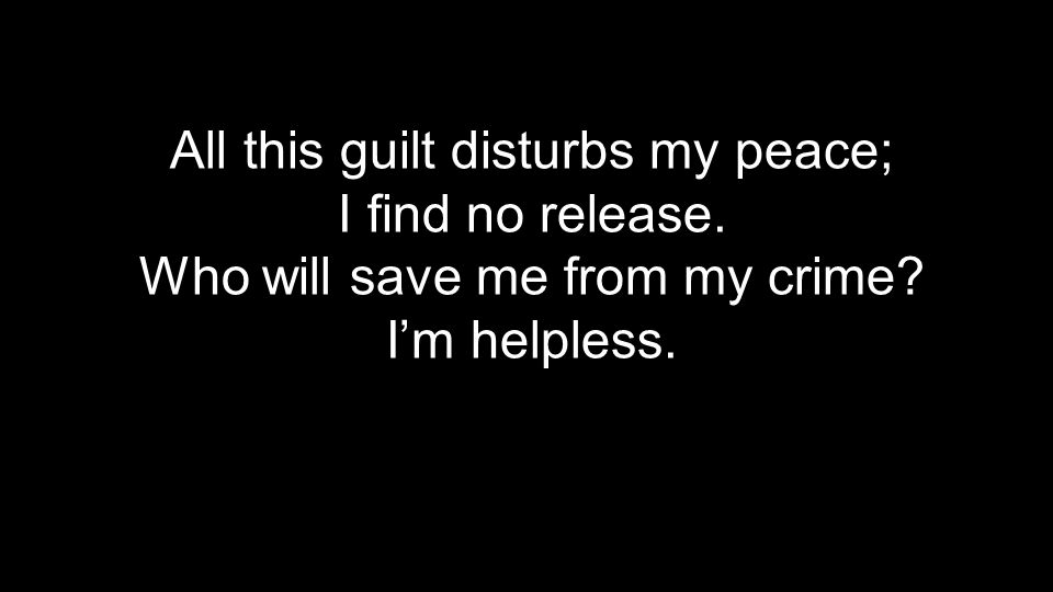 All this guilt disturbs my peace; I find no release. Who will save me from my crime I'm helpless.