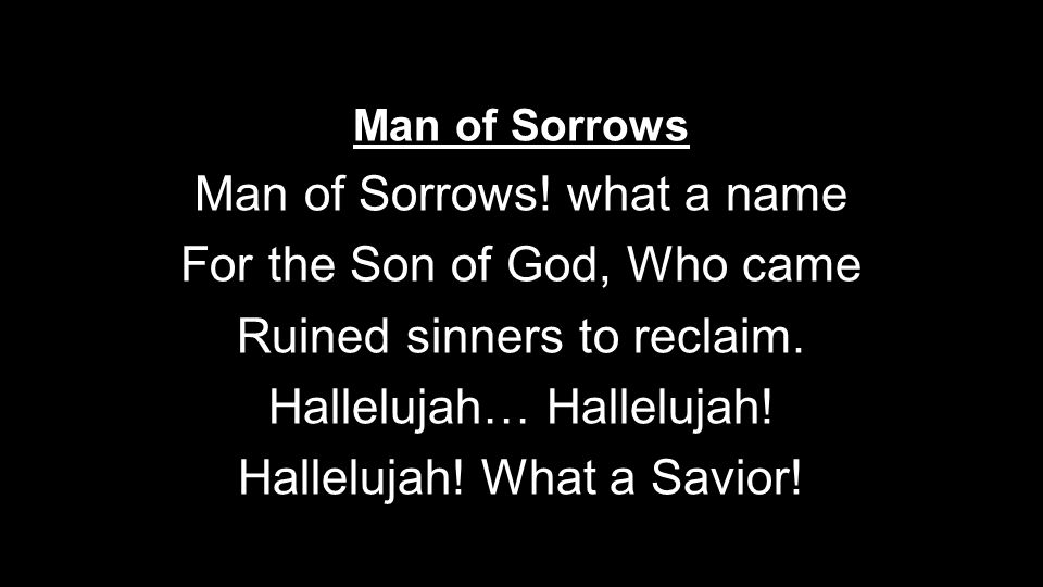 Man of Sorrows Man of Sorrows. what a name For the Son of God, Who came Ruined sinners to reclaim.