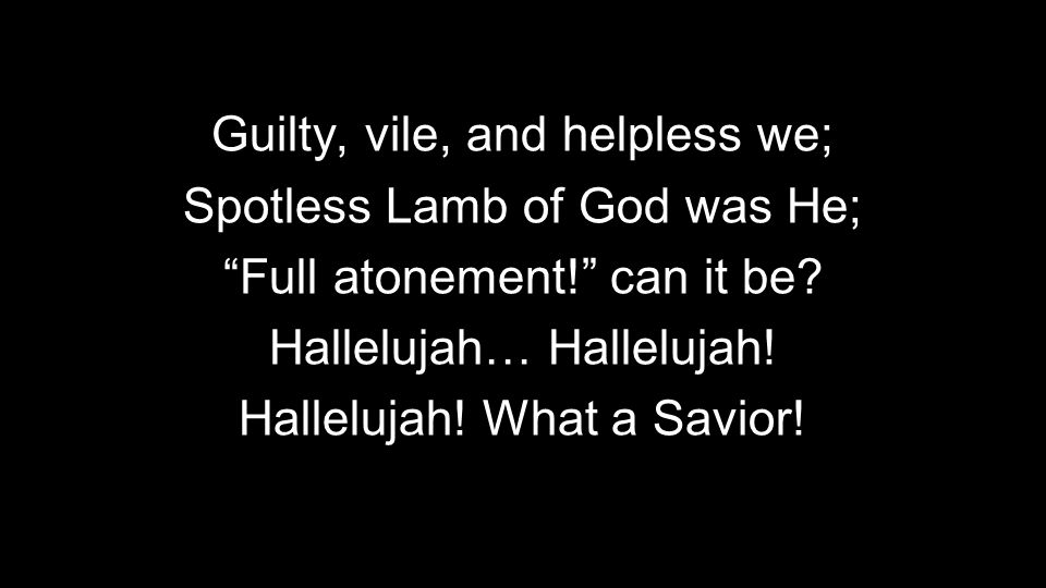 Guilty, vile, and helpless we; Spotless Lamb of God was He; Full atonement! can it be.