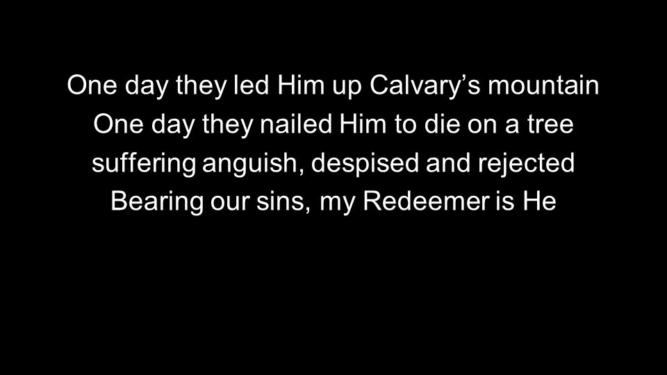 One day they led Him up Calvary's mountain One day they nailed Him to die on a tree suffering anguish, despised and rejected Bearing our sins, my Redeemer is He