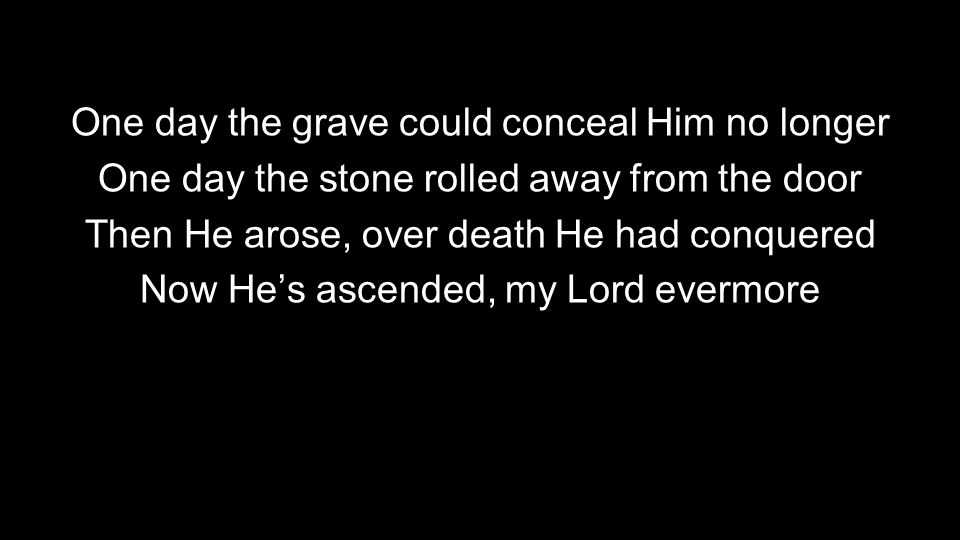 One day the grave could conceal Him no longer One day the stone rolled away from the door Then He arose, over death He had conquered Now He's ascended, my Lord evermore