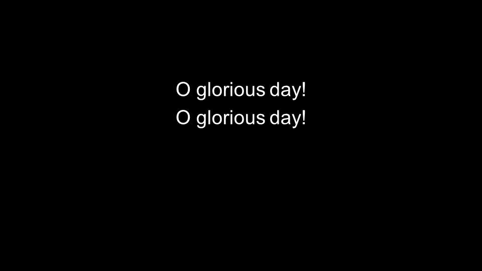 O glorious day!