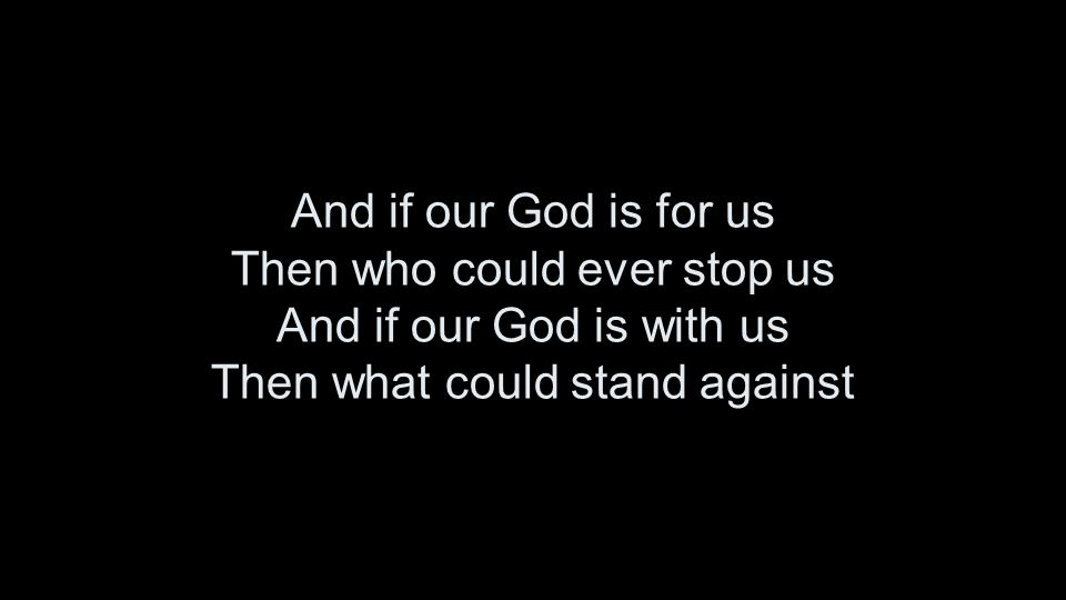 And if our God is for us Then who could ever stop us And if our God is with us Then what could stand against