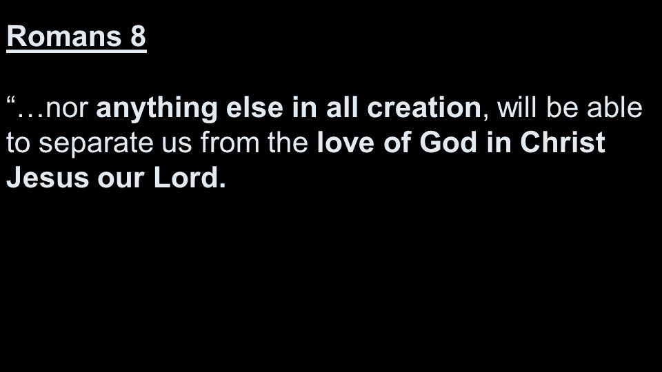 Romans 8 …nor anything else in all creation, will be able to separate us from the love of God in Christ Jesus our Lord.