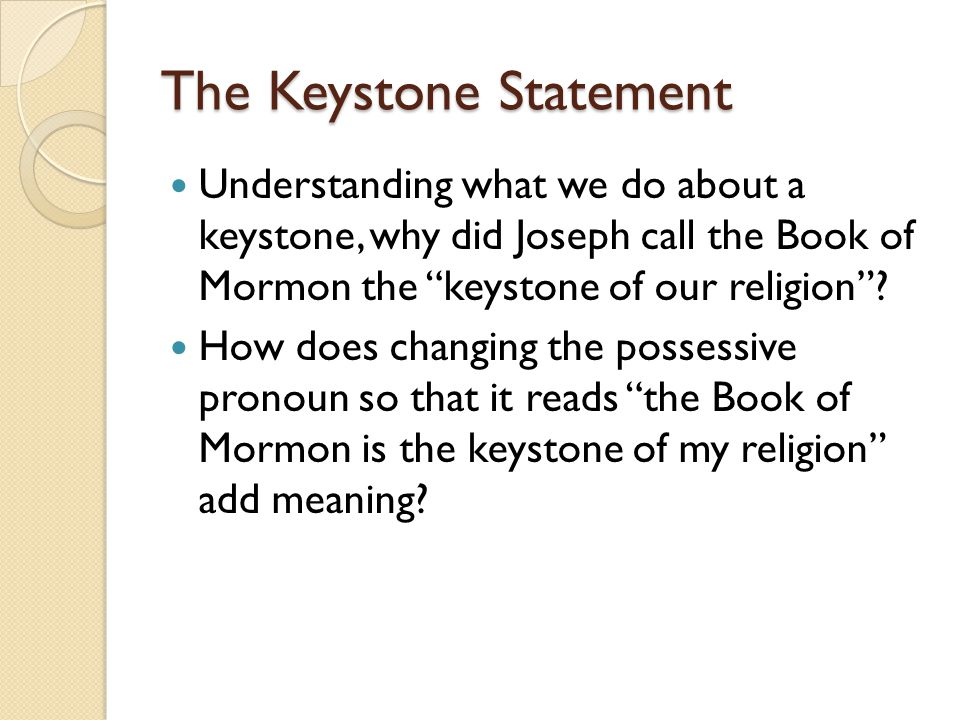 "The Keystone Statement Understanding what we do about a keystone, why did Joseph call the Book of Mormon the ""keystone of our religion""? How does chan"