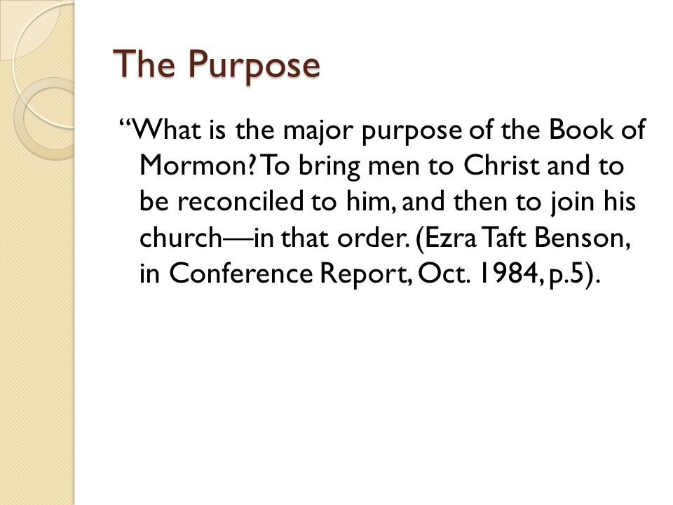 "The Purpose ""What is the major purpose of the Book of Mormon? To bring men to Christ and to be reconciled to him, and then to join his church—in that"