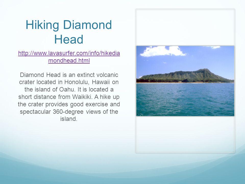 Hiking Diamond Head http://www.lavasurfer.com/info/hikedia mondhead.html Diamond Head is an extinct volcanic crater located in Honolulu, Hawaii on the island of Oahu.