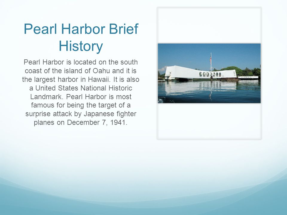Pearl Harbor Brief History Pearl Harbor is located on the south coast of the island of Oahu and it is the largest harbor in Hawaii.