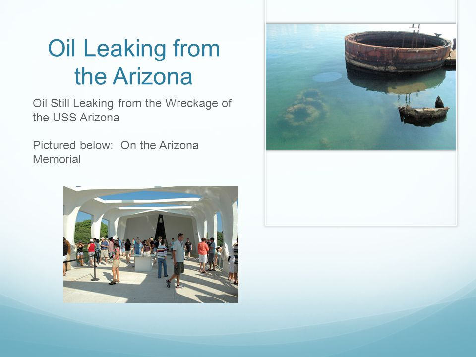 Oil Leaking from the Arizona Oil Still Leaking from the Wreckage of the USS Arizona Pictured below: On the Arizona Memorial