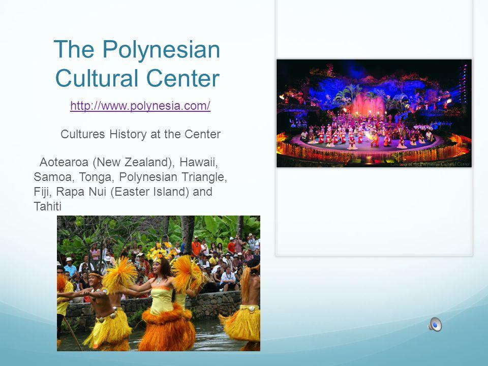 The Polynesian Cultural Center http://www.polynesia.com/ Cultures History at the Center Aotearoa (New Zealand), Hawaii, Samoa, Tonga, Polynesian Triangle, Fiji, Rapa Nui (Easter Island) and Tahiti