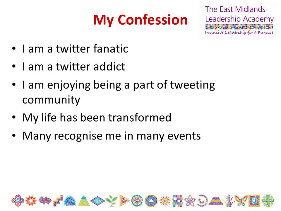 My Confession I am a twitter fanatic I am a twitter addict I am enjoying being a part of tweeting community My life has been transformed Many recognis
