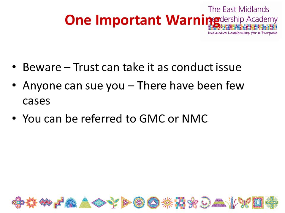 One Important Warning Beware – Trust can take it as conduct issue Anyone can sue you – There have been few cases You can be referred to GMC or NMC