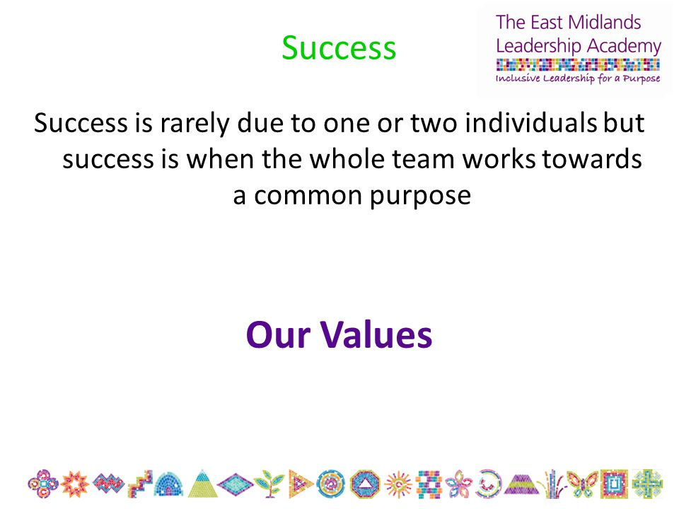 Success Success is rarely due to one or two individuals but success is when the whole team works towards a common purpose Our Values