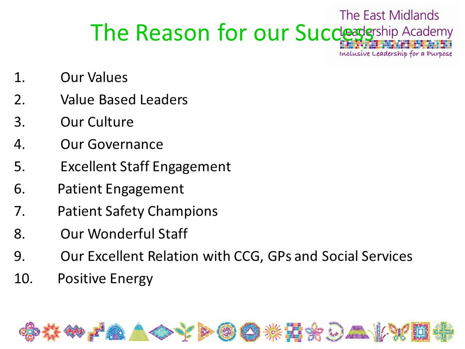 The Reason for our Success 1.Our Values 2.Value Based Leaders 3.Our Culture 4.Our Governance 5.Excellent Staff Engagement 6. Patient Engagement 7. Pat