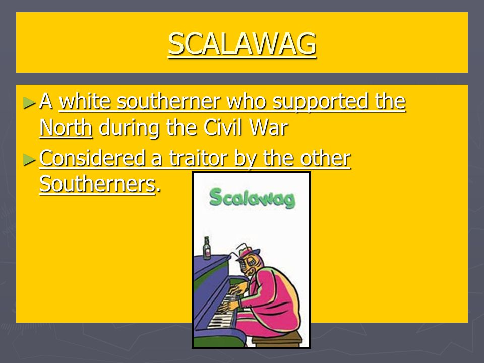 SCALAWAG ► A white southerner who supported the North during the Civil War ► Considered a traitor by the other Southerners.