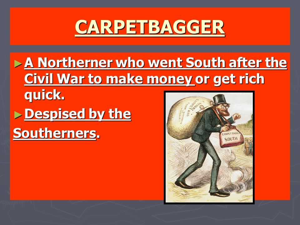 CARPETBAGGER ► A Northerner who went South after the Civil War to make money or get rich quick. ► Despised by the Southerners.