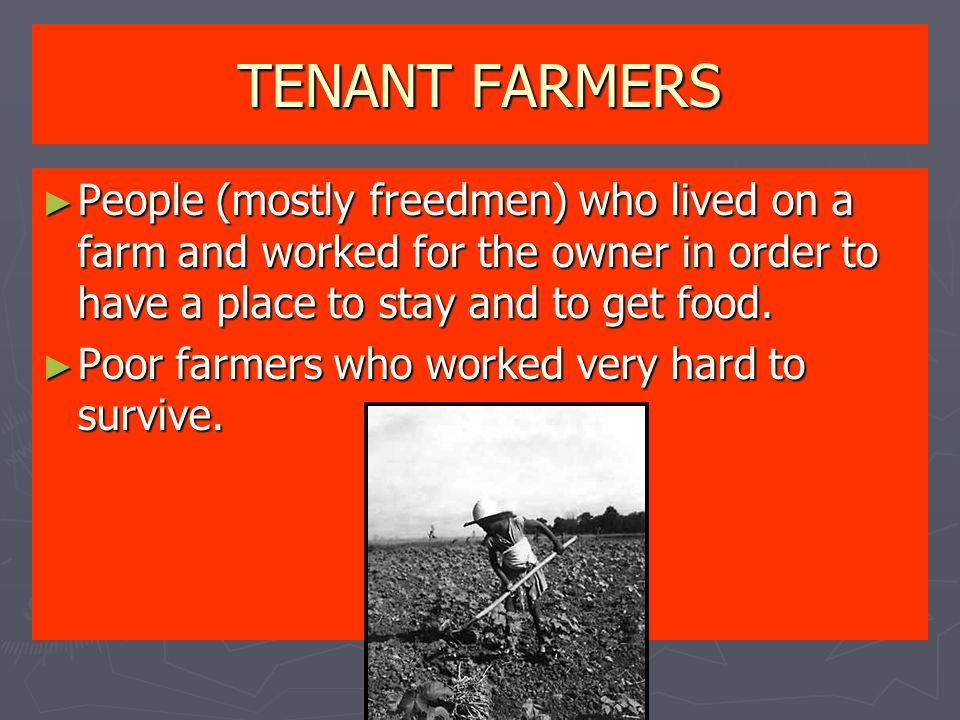 TENANT FARMERS ► People (mostly freedmen) who lived on a farm and worked for the owner in order to have a place to stay and to get food. ► Poor farmer