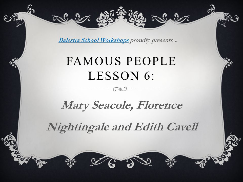 FAMOUS PEOPLE LESSON 6: Mary Seacole, Florence Nightingale and Edith Cavell Balestra School WorkshopsBalestra School Workshops proudly presents..