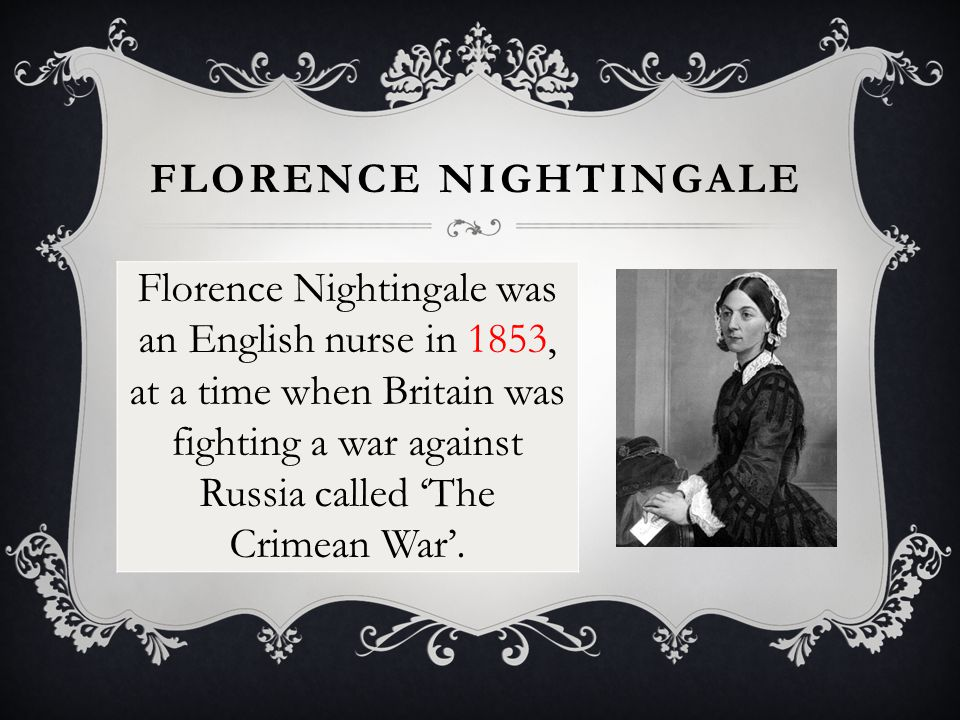 FLORENCE NIGHTINGALE Florence Nightingale was an English nurse in 1853, at a time when Britain was fighting a war against Russia called 'The Crimean War'.