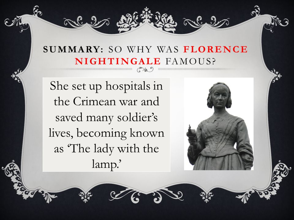 She set up hospitals in the Crimean war and saved many soldier's lives, becoming known as 'The lady with the lamp.' SUMMARY: SO WHY WAS FLORENCE NIGHTINGALE FAMOUS