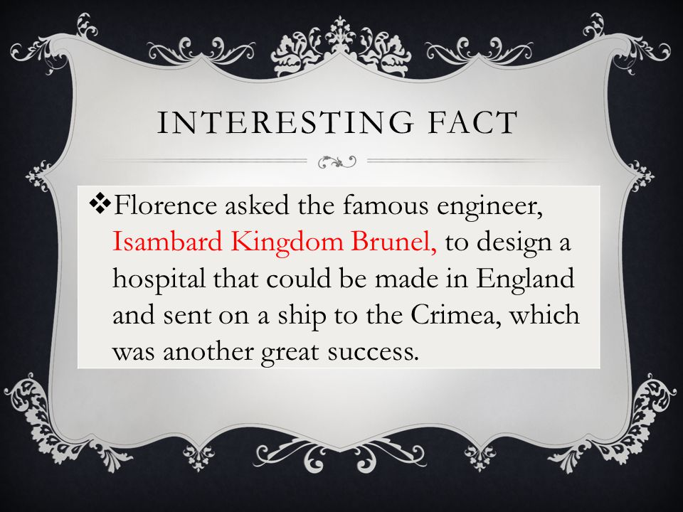 INTERESTING FACT  Florence asked the famous engineer, Isambard Kingdom Brunel, to design a hospital that could be made in England and sent on a ship to the Crimea, which was another great success.