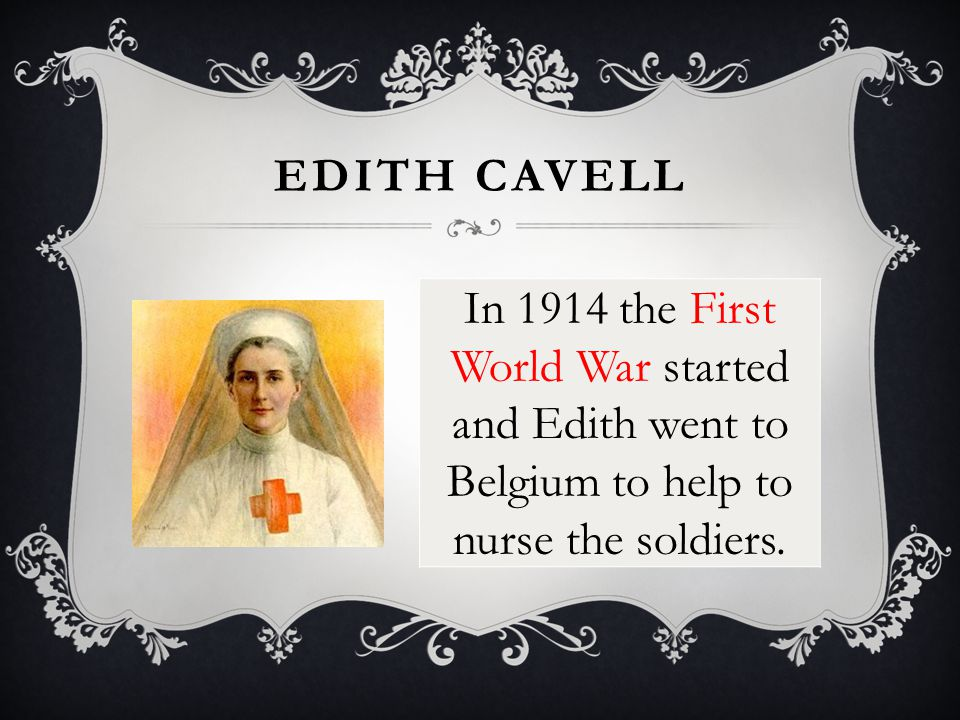 EDITH CAVELL In 1914 the First World War started and Edith went to Belgium to help to nurse the soldiers.