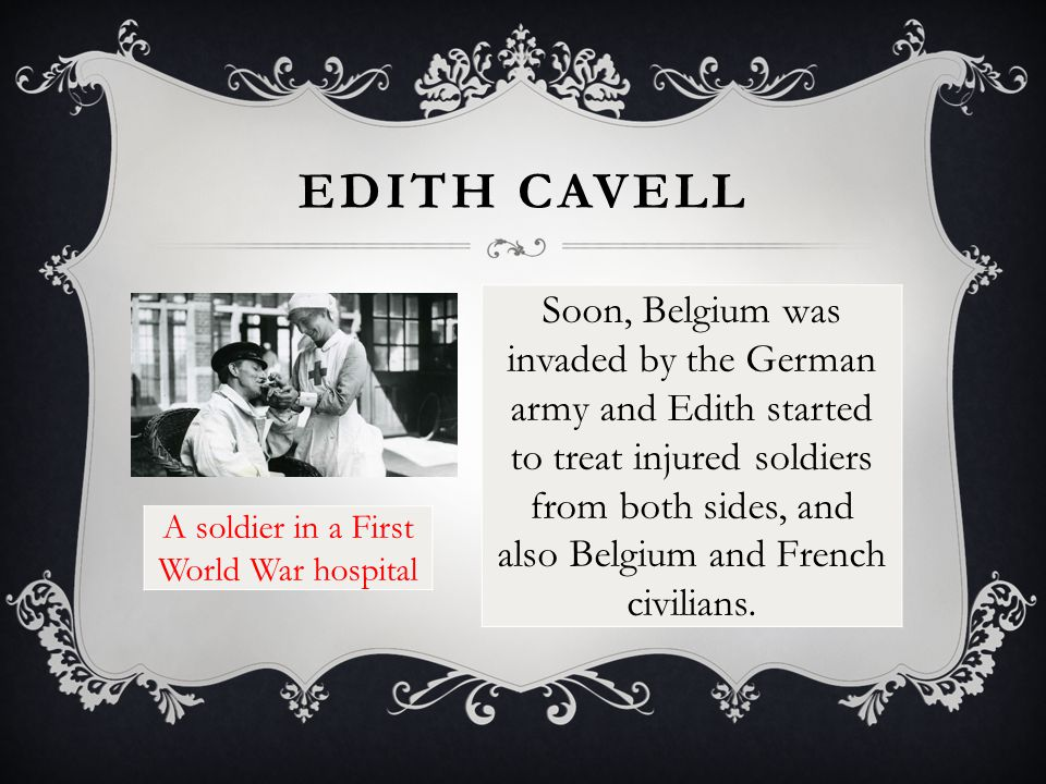 EDITH CAVELL Soon, Belgium was invaded by the German army and Edith started to treat injured soldiers from both sides, and also Belgium and French civilians.