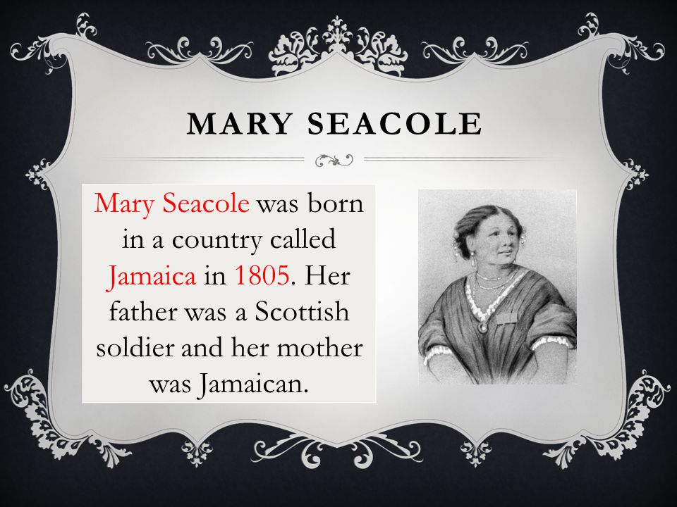 MARY SEACOLE Mary Seacole was born in a country called Jamaica in 1805.
