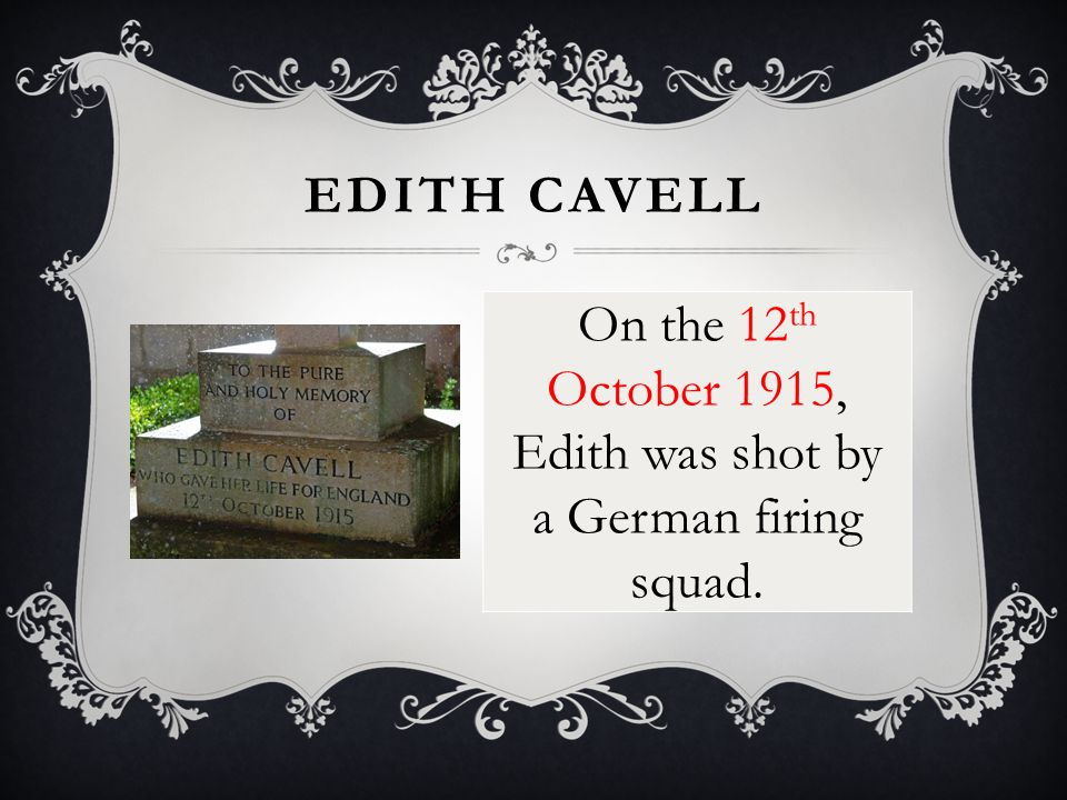 On the 12 th October 1915, Edith was shot by a German firing squad. EDITH CAVELL